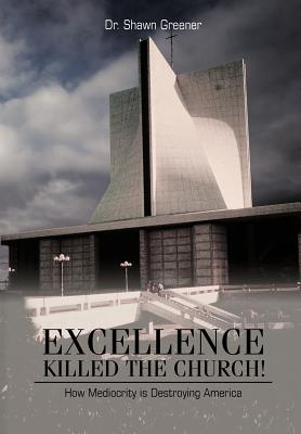 Excellence Killed the Church! By Greener, Shawn M., Dr.